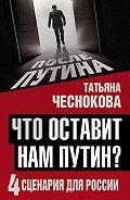 Татьяна Чеснокова -Что оставит нам Путин? 4сценария для России