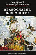 Протоиерей Александр Ельчанинов - Православие для многих. Отрывки из дневника и другие записи
