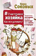 Ирина Соковых - #СчастливаяХозяйка: как все успевать? Уникальные методики, которые приведут твою жизнь в порядок