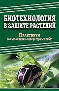 Е. Ченикалова -Биотехнология в защите растений. Практикум по выполнению лабораторных работ