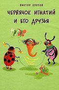 Виктор Кротов -Червячок Игнатий и его друзья. 20 сказочных историй