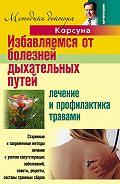Владимир Федорович Корсун -Избавляемся от болезней дыхательных путей. Лечение и профилактика травами