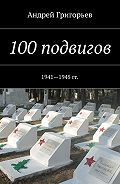 Андрей Григорьев -100подвигов. 1941—1945 гг.