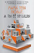 Татьяна Булатова -Мама тебя любит, а ты её бесишь! (сборник)