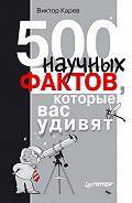 Виктор Сергеевич Карев - 500 научных фактов, которые вас удивят