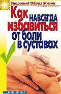 Ирина Зайцева - Как навсегда избавиться от боли в суставах