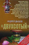 Андрей Дышев - «Двухсотый»
