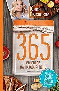 Юлия Александровна Высоцкая -365 рецептов на каждый день