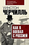 Уинстон Спенсер Черчилль - Как я воевал с Россией