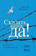 Виктор Франкл -Сказать жизни «Да!»: психолог в концлагере