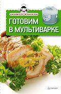Коллектив Авторов, Сборник рецептов - Готовим в мультиварке