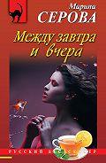 Марина Серова - Между завтра и вчера