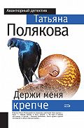 Татьяна Викторовна Полякова -Держи меня крепче