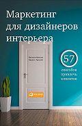 Кирилл Горский -Маркетинг для дизайнеров интерьера. 57 способов привлечь клиентов