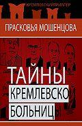 Прасковья Мошенцева - Тайны Кремлевской больницы, или Как умирали вожди