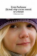 Егор Рыбаков -Целый мир слезы твоей нестоит. Избранные стихи