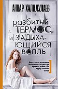 Анвар Халилулаев -Разбитый термос и задыхающийся вопль (сборник)
