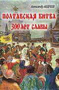 Александр Радьевич Андреев - Полтавская битва: 300 лет славы