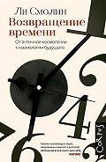 Ли Смолин - Возвращение времени. От античной космогонии к космологии будущего