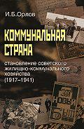 Игорь Орлов -Коммунальная страна: становление советского жилищно-коммунального хозяйства (1917–1941)