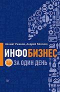 Азамат Ушанов, Андрей Косенко - Инфобизнес за один день
