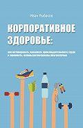 Иван Рыбаков - Корпоративное здоровье: как мотивировать, повышать производительность труда и экономить, используя программы благополучия
