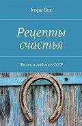 Кора Бек -Рецепты счастья. Жизнь и любовь в СССР