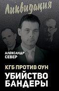 Александр Север -КГБ против ОУН. Убийство Бандеры