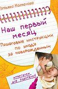 Татьяна Молчанова -Наш первый месяц. Пошаговые инструкции по уходу за новорожденным
