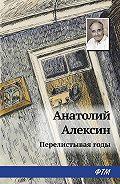 Анатолий Георгиевич Алексин -Перелистывая годы