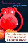 Илья Мельников - Как подготовить ребенка к школе в игровой форме