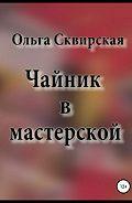 Ольга Евгеньевна Сквирская -Чайник в мастерской
