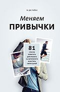 М. Дж. Райн - Меняем привычки. 81 способ перестать действовать на автопилоте и достичь своих целей
