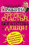 Наталия Правдина -Секреты счастья, богатства и любви