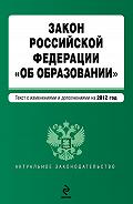 Коллектив Авторов - Закон Российской Федерации «Об образовании». Текст с изменениями и дополнениями на 2012 год