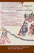 Коллектив Авторов - Евреи и христиане в православных обществах Восточной Европы