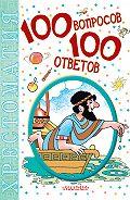 Коллектив Авторов - 100 вопросов – 100 ответов. Хрестоматия