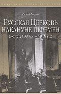 Сергей Фирсов -Русская Церковь накануне перемен (конец 1890-х – 1918 гг.)