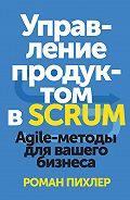 Роман Пихлер - Управление продуктом в Scrum. Agile-методы для вашего бизнеса