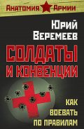 Юрий Веремеев - Солдаты и конвенции. Как воевать по правилам