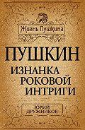 Юрий Дружников -Пушкин. Изнанка роковой интриги