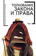 Коллектив Авторов -Толкование закона и права. Том I