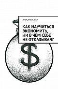 Ярослава Лим -Как научиться экономить, ни вчем себе неотказывая?