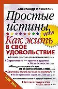 Александр Казакевич -Простые истины, или Как жить в свое удовольствие