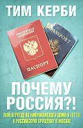 Тим Керби - Почему Россия? Мой переезд из американского дома в гетто в российскую хрущёвку в Москве