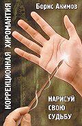 Борис Акимов - Коррекционная хиромантия. Нарисуй свою судьбу