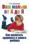 Галина Шалаева -Как воспитать здорового и умного ребенка. Ваш малыш от А до Я
