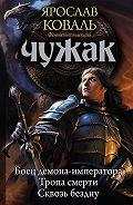 Ярослав Коваль - Чужак: Боец демона-императора. Тропа смерти. Сквозь бездну (сборник)