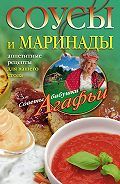 Агафья Звонарева - Соусы и маринады. Аппетитные рецепты для вашего стола