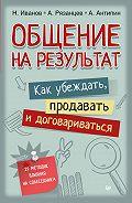Антон Антипин, Николай Иванов, Алексей Рязанцев - Общение на результат. Как убеждать, продавать и договариваться